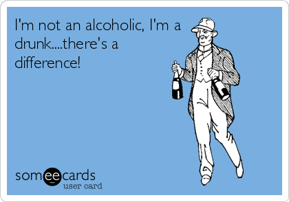 I'm not an alcoholic, I'm a drunk....there's a difference!