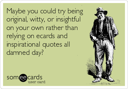 Maybe you could try being original, witty, or insightful on your own rather than relying on ecards and inspirational quotes all damned day?