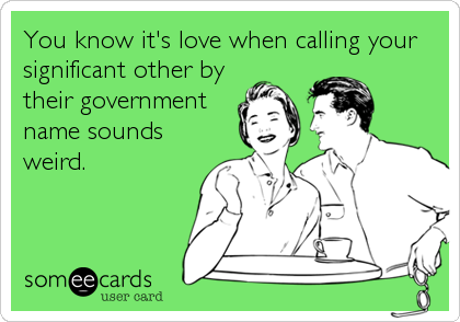 You know it's love when calling your significant other by their government name sounds weird.