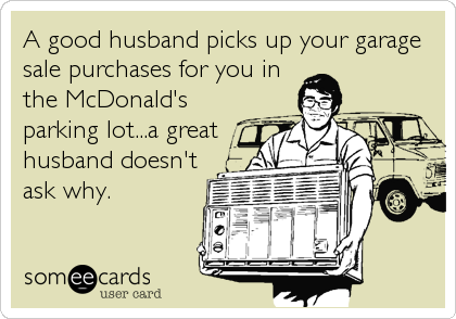 A good husband picks up your garage sale purchases for you in the McDonald's parking lot...a great husband doesn't ask why.