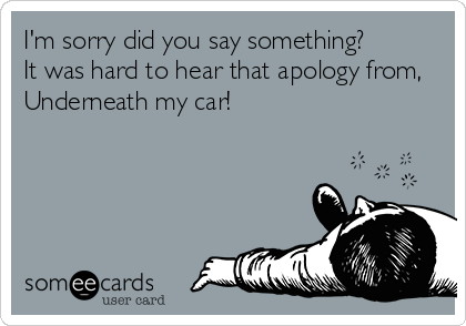 I'm sorry did you say something?         It was hard to hear that apology from,   Underneath my car!