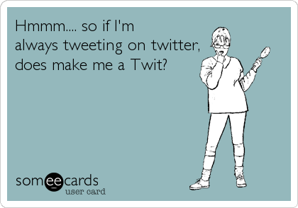 Hmmm.... so if I'm  always tweeting on twitter, does make me a Twit?