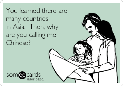 You learned there are many countries in Asia.  Then, why  are you calling me Chinese?