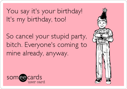 You say it's your birthday! It's my birthday, too!  So cancel your stupid party, bitch. Everyone's coming to mine already, anyway.