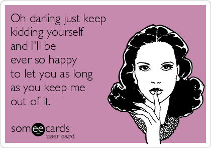 Oh darling just keep  kidding yourself  and I'll be  ever so happy to let you as long  as you keep me  out of it.