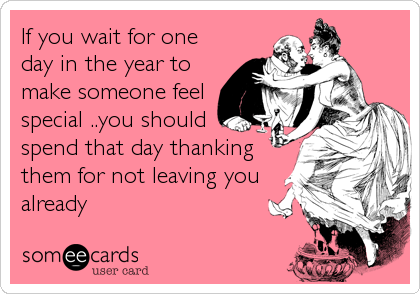 If you wait for one day in the year to make someone feel special ..you should spend that day thanking them for not leaving you already