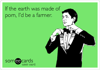 If the earth was made of porn, I'd be a farmer.