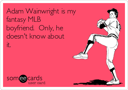 Adam Wainwright is my  fantasy MLB  boyfriend.  Only, he doesn't know about it.