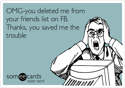 OMG-you deleted me from your friends list on FB. Thanks, you saved me the trouble