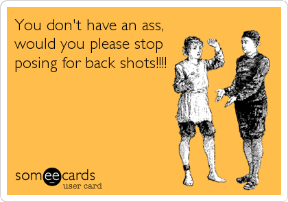 You don't have an ass,  would you please stop posing for back shots!!!!