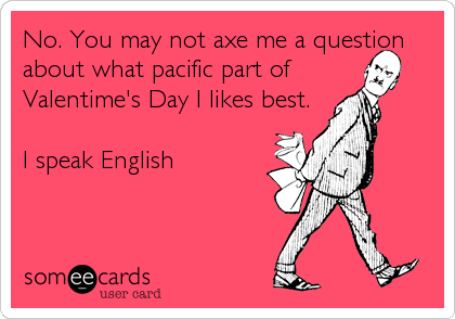 No. You may not axe me a question about what pacific part of  Valentime's Day I likes best.  I speak English