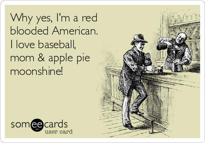 Why yes, I'm a red blooded American. I love baseball, mom & apple pie moonshine!