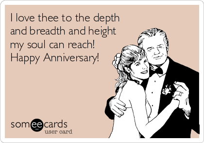 I love thee to the depth and breadth and height my soul can reach!  Happy Anniversary!