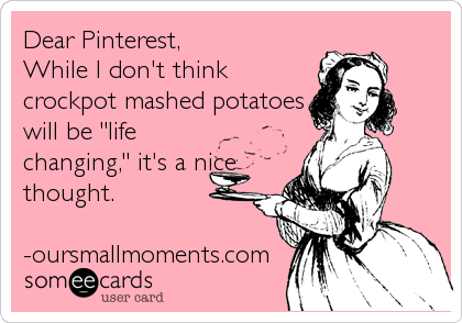 "Dear Pinterest, While I don't think crockpot mashed potatoes will be ""life changing,"" it's a nice thought.  -oursmallmoments.com"
