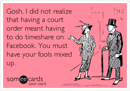 Gosh, I did not realize  that having a court order meant having to do timeshare on  Facebook. You must have your fools mixed up.