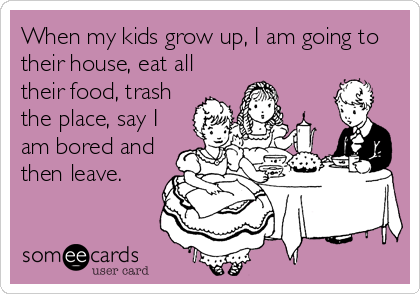 When my kids grow up, I am going to their house, eat all their food, trash the place, say I am bored and then leave.