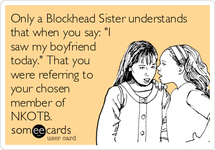 "Only a Blockhead Sister understands that when you say: ""I saw my boyfriend today."" That you were referring to your chosen member of  NKOTB."