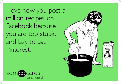 I love how you post a million recipes on Facebook because you are too stupid and lazy to use Pinterest.