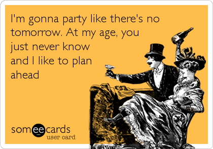 I'm gonna party like there's no tomorrow. At my age, you just never know and I like to plan ahead