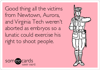 Good thing all the victims from Newtown, Aurora, and Virginia Tech weren't aborted as embryos so a lunatic could exercise his right to shoot people.