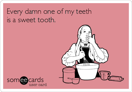 Every damn one of my teeth