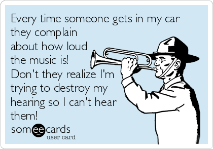 Every time someone gets in my car they complain about how loud the music is! Don't they realize I'm trying to destroy my hearing so I can't hear them!