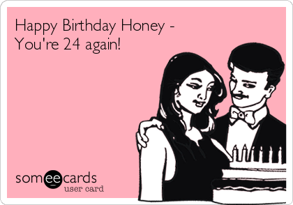 Happy Birthday Honey -  You're 24 again!