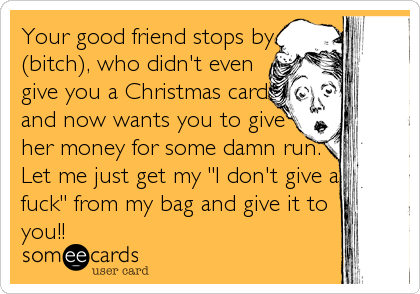 Your good friend stops by (bitch), who didn't even give you a Christmas card and now wants you to give her money for some damn run. Let me jus