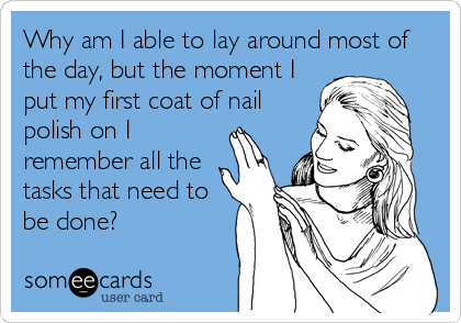 Why am I able to lay around most of the day, but the moment I put my first coat of nail polish on I remember all the tasks that need to be done?