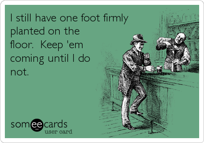 I still have one foot firmly planted on the floor.  Keep 'em coming until I do not.