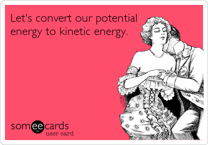 Let's convert our potential energy to kinetic energy.