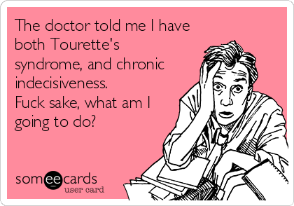 The doctor told me I have both Tourette's syndrome, and chronic indecisiveness. Fuck sake, what am I going to do?
