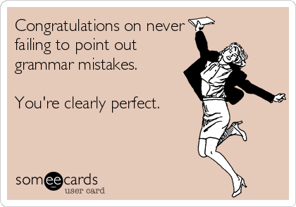 Congratulations on never failing to point out grammar mistakes.  You're clearly perfect.