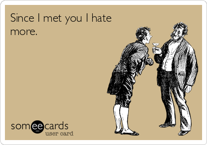 Since I met you I hate more.