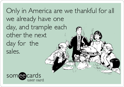 Only in America are we thankful for all we already have one day, and trample each other the next day for  the sales.