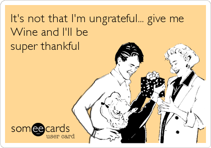 It's not that I'm ungrateful... give me Wine and I'll be super thankful