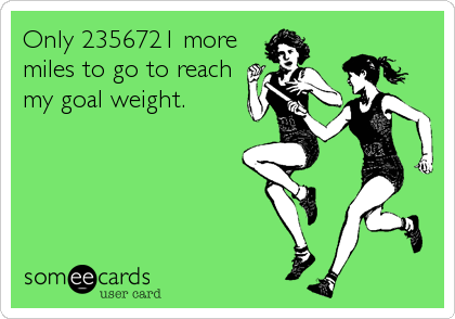 Only 2356721 more miles to go to reach my goal weight.