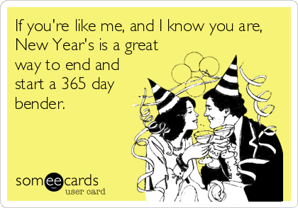 If you're like me, and I know you are, New Year's is a great way to end and start a 365 day bender.