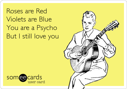 Roses are Red Violets are Blue You are a Psycho But I still love you