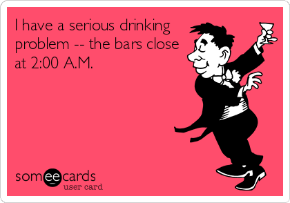 I have a serious drinking problem -- the bars close at 2:00 A.M.