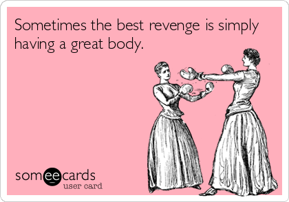 Sometimes the best revenge is simply having a great body.