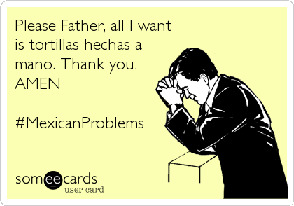 Please Father, all I want is tortillas hechas a mano. Thank you. AMEN  #MexicanProblems