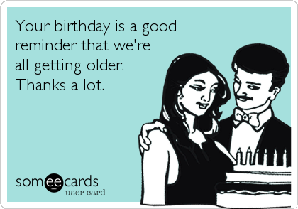 Your birthday is a good reminder that we're all getting older. Thanks a lot.