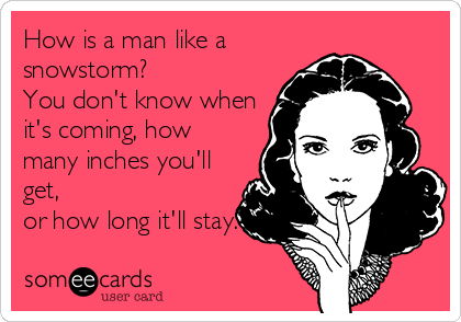 How is a man like a snowstorm? You don't know when it's coming, how many inches you'll get,  or how long it'll stay.