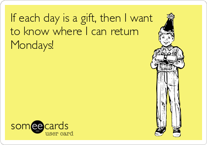 If each day is a gift, then I want to know where I can return  Mondays!