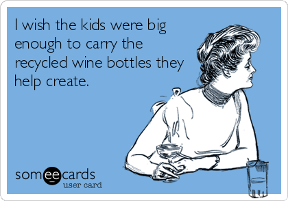I wish the kids were big enough to carry the recycled wine bottles they help create.