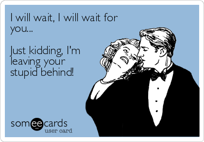 I will wait, I will wait for you...  Just kidding, I'm leaving your stupid behind!