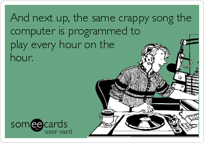 And next up, the same crappy song the computer is programmed to play every hour on the hour.