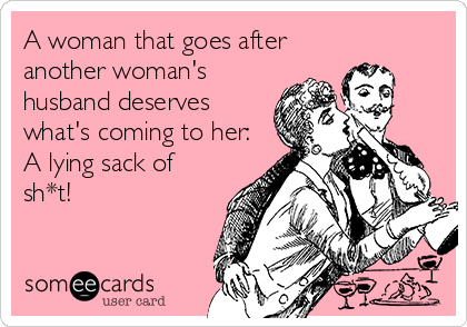 A woman that goes after another woman's husband deserves what's coming to her: A lying sack of sh*t!