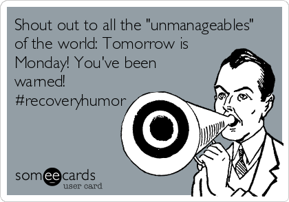 "Shout out to all the ""unmanageables"" of the world: Tomorrow is Monday! You've been warned! #recoveryhumor"